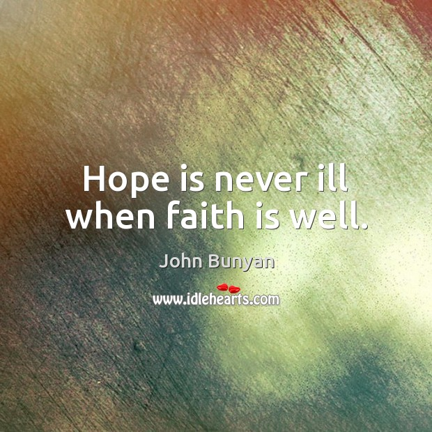 Hope is never ill when faith is well. John Bunyan Picture Quote