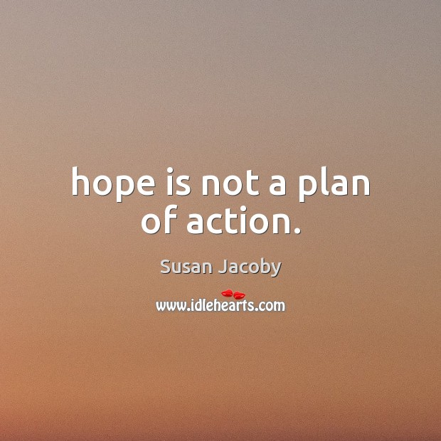 Hope is not a plan of action. Image