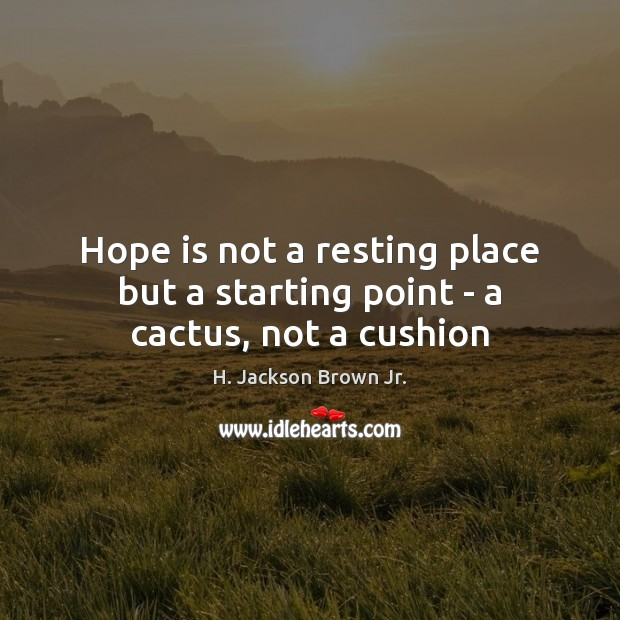 Hope is not a resting place but a starting point – a cactus, not a cushion H. Jackson Brown Jr. Picture Quote