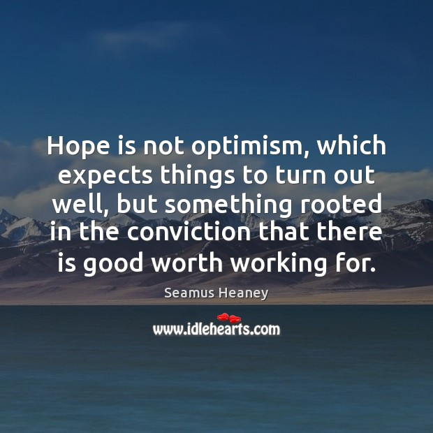 Hope is not optimism, which expects things to turn out well, but Seamus Heaney Picture Quote