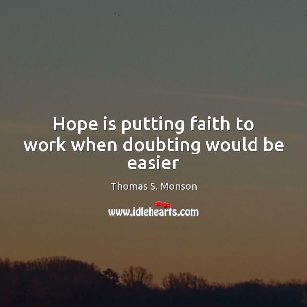 Hope is putting faith to work when doubting would be easier Thomas S. Monson Picture Quote
