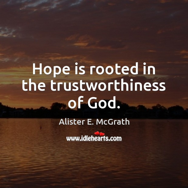 Hope is rooted in the trustworthiness of God. Alister E. McGrath Picture Quote
