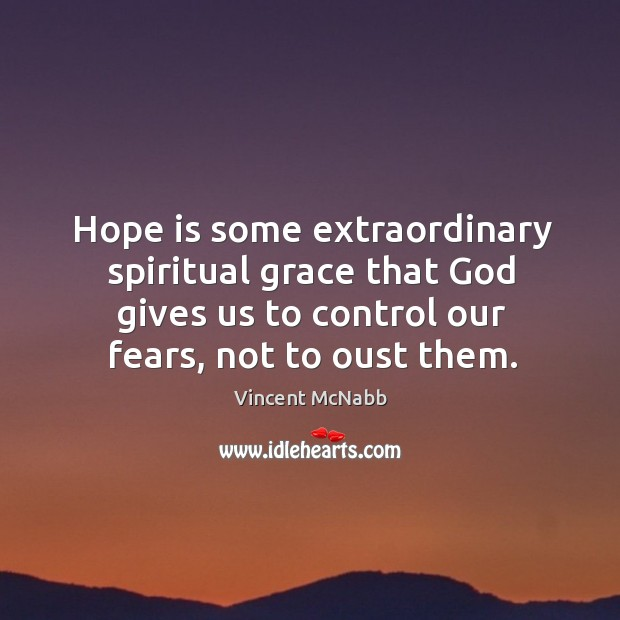 Hope is some extraordinary spiritual grace that God gives us to control our fears, not to oust them. Image