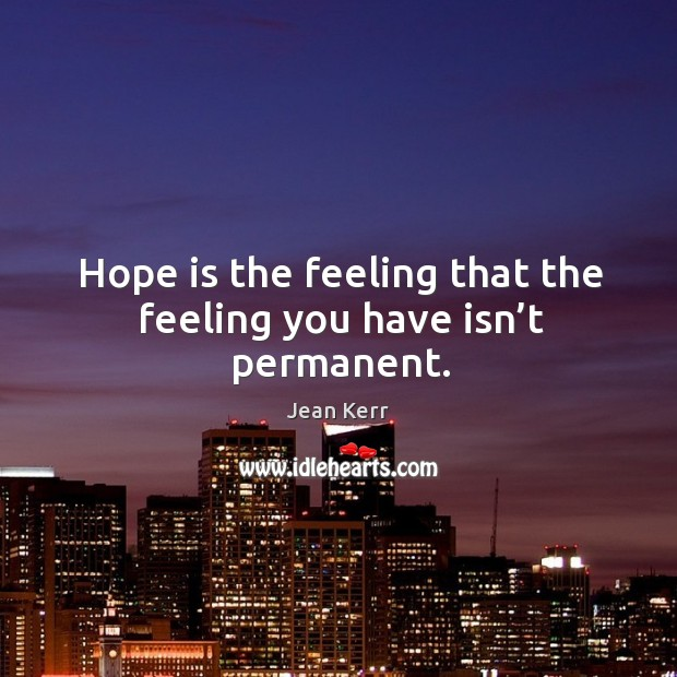 Image, Hope is the feeling that the feeling you have isn't permanent.