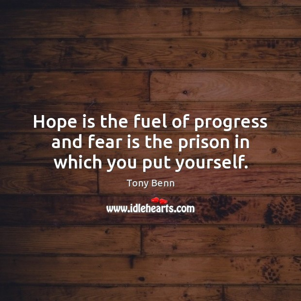 Hope is the fuel of progress and fear is the prison in which you put yourself. Tony Benn Picture Quote