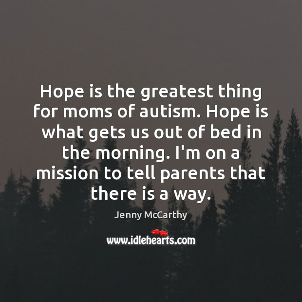 Hope is the greatest thing for moms of autism. Hope is what Jenny McCarthy Picture Quote