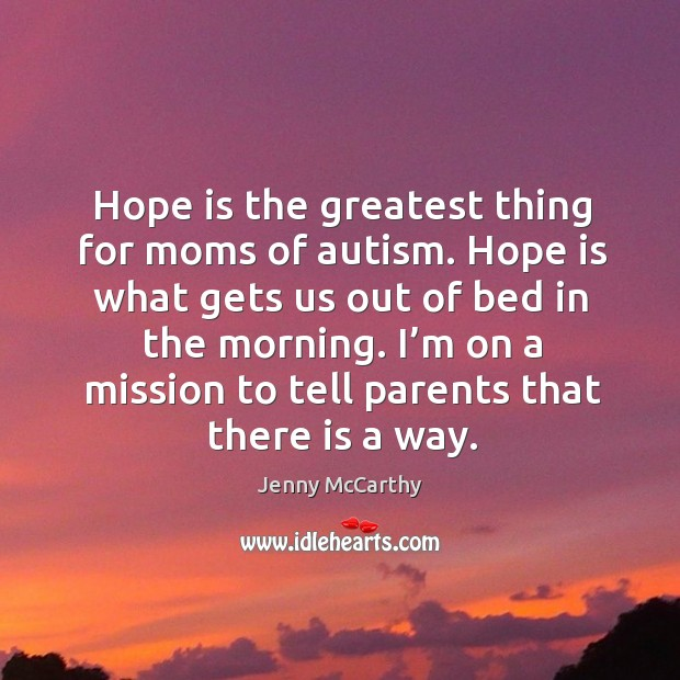 Hope is the greatest thing for moms of autism. Hope is what gets us out of bed in the morning. Jenny McCarthy Picture Quote
