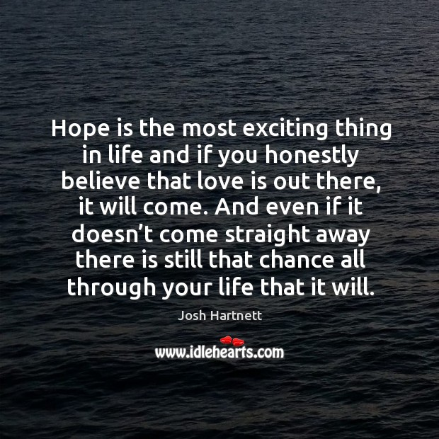 Hope is the most exciting thing in life and if you honestly believe that love is out there Josh Hartnett Picture Quote