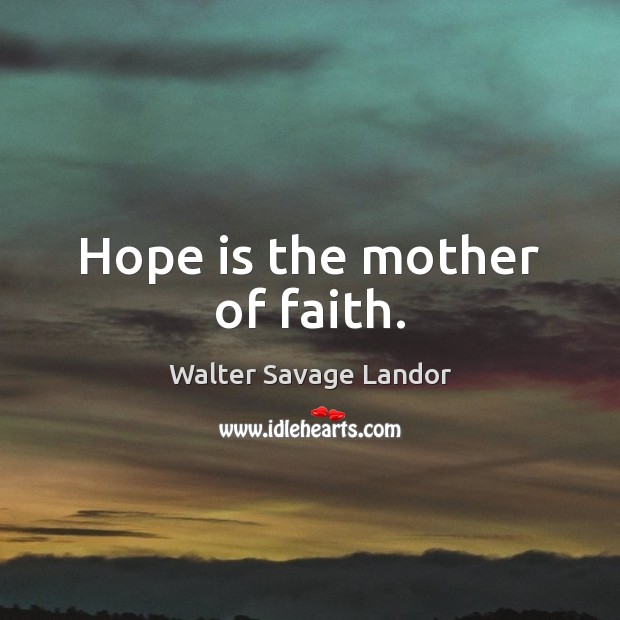 Hope is the mother of faith. Walter Savage Landor Picture Quote
