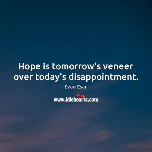 Hope is tomorrow's veneer over today's disappointment. Evan Esar Picture Quote