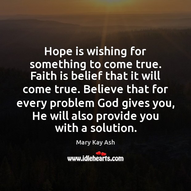 Hope is wishing for something to come true. Faith is belief that Mary Kay Ash Picture Quote
