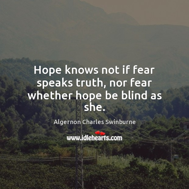 Hope knows not if fear speaks truth, nor fear whether hope be blind as she. Algernon Charles Swinburne Picture Quote