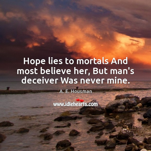 Image, Hope lies to mortals And most believe her, But man's deceiver Was never mine.