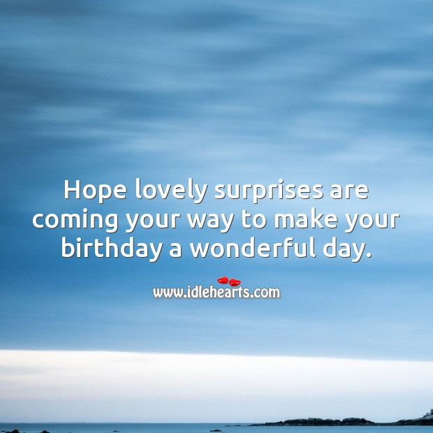 Hope lovely surprises are coming your way to make your birthday a wonderful day. Good Day Quotes Image