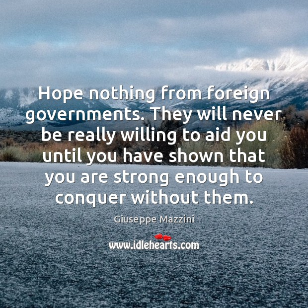 Hope nothing from foreign governments. They will never be really willing to Giuseppe Mazzini Picture Quote