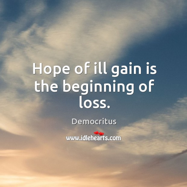 Hope of ill gain is the beginning of loss. Democritus Picture Quote