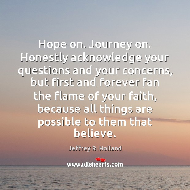 Hope on. Journey on. Honestly acknowledge your questions and your concerns, but Jeffrey R. Holland Picture Quote