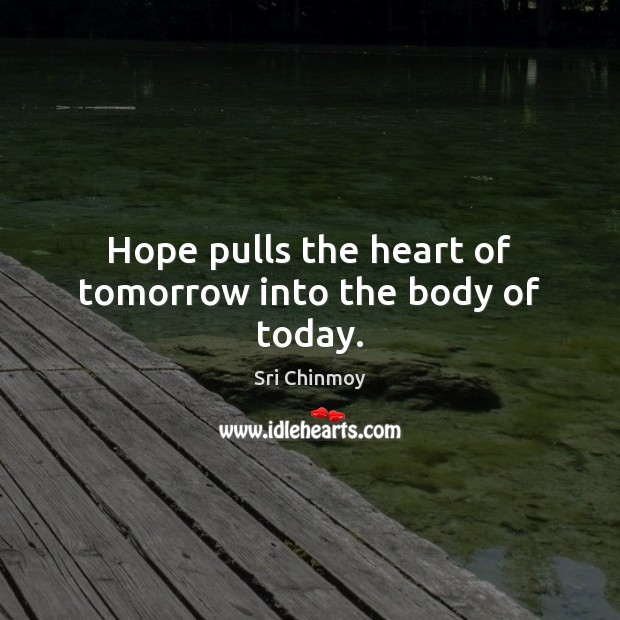 Hope pulls the heart of tomorrow into the body of today. Sri Chinmoy Picture Quote