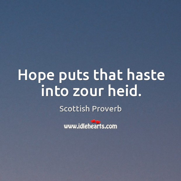 Hope puts that haste into zour heid. Scottish Proverbs Image