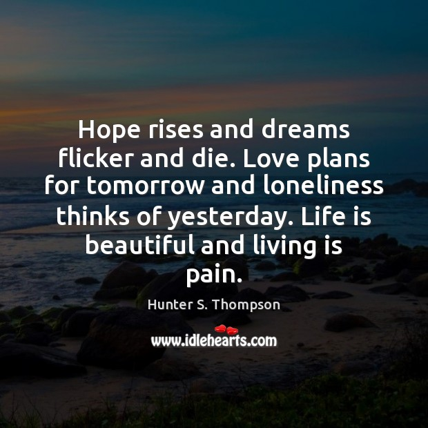 Hope rises and dreams flicker and die. Love plans for tomorrow and Life is Beautiful Quotes Image