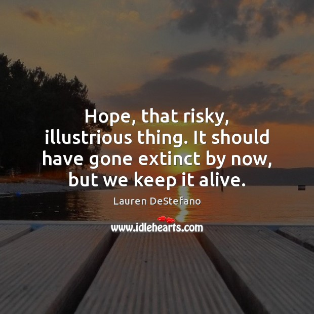 Hope, that risky, illustrious thing. It should have gone extinct by now, Lauren DeStefano Picture Quote