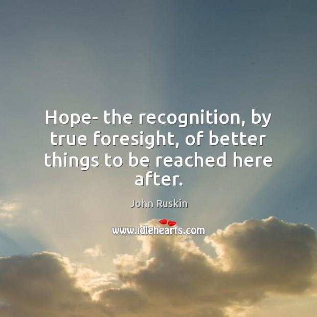 Hope- the recognition, by true foresight, of better things to be reached here after. Image