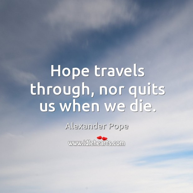 Hope travels through, nor quits us when we die. Image