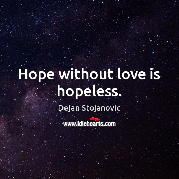Hope without love is hopeless. Dejan Stojanovic Picture Quote
