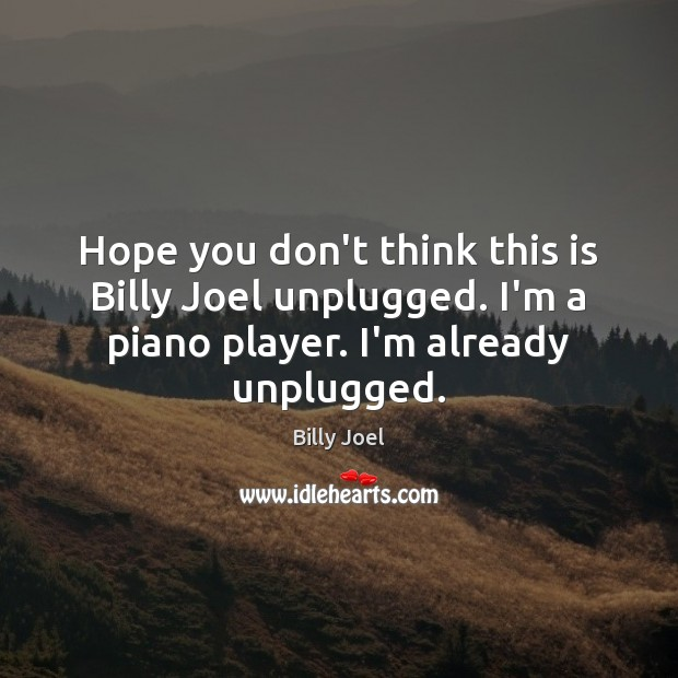 Hope you don't think this is Billy Joel unplugged. I'm a piano Billy Joel Picture Quote