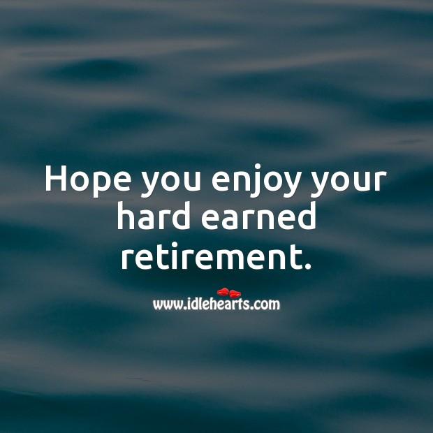 Hope you enjoy your hard earned retirement. Image