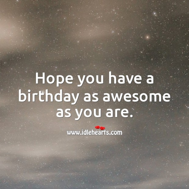 Hope you have a birthday as awesome as you are. Image