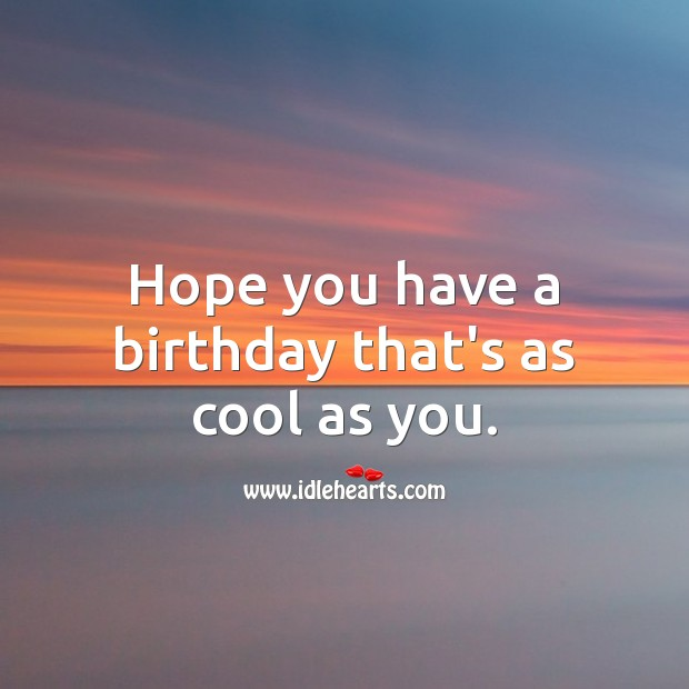 Hope you have a birthday that's as cool as you. Cool Quotes Image
