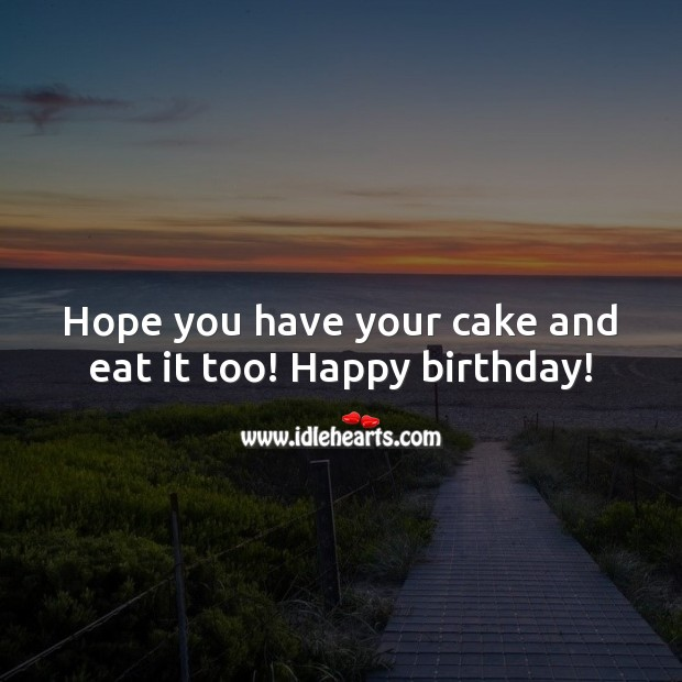 Hope you have your cake and eat it too! Happy birthday! Inspirational Birthday Messages Image