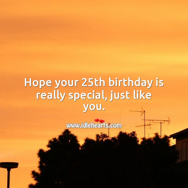 Hope your 25th birthday is really special, just like you. 25th Birthday Messages
