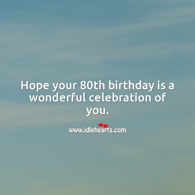 Hope your 80th birthday is a wonderful celebration of you. 80th Birthday Messages Image