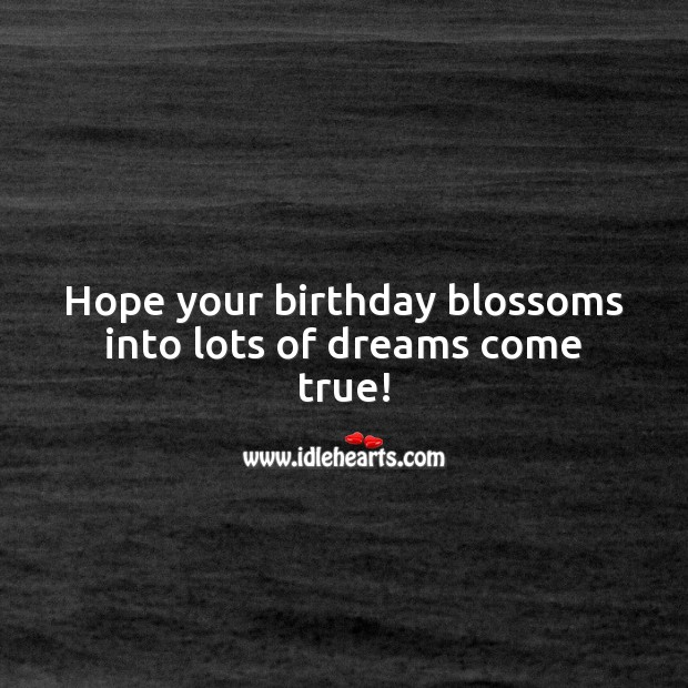 Hope your birthday blossoms into lots of dreams come true! Happy Birthday Wishes Image