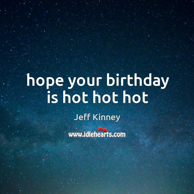 Hope your birthday is hot hot hot Birthday Quotes Image