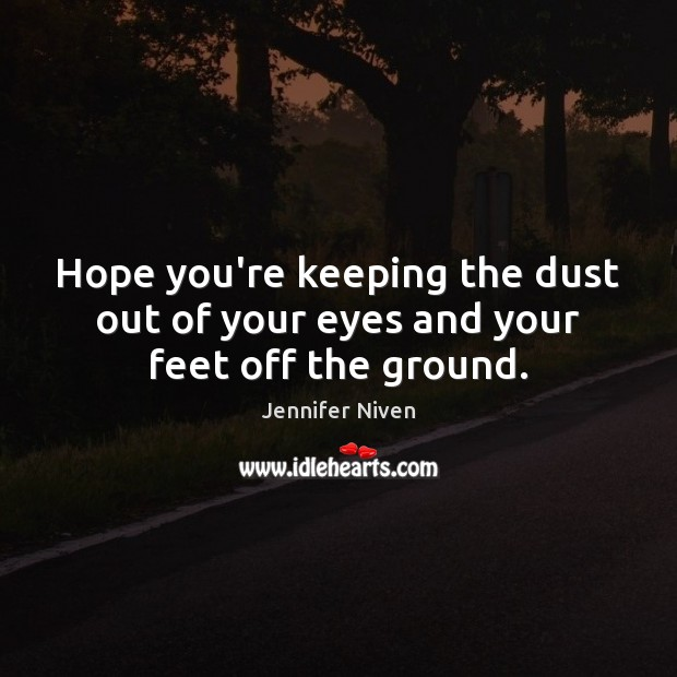 Hope you're keeping the dust out of your eyes and your feet off the ground. Jennifer Niven Picture Quote