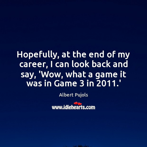 Hopefully, at the end of my career, I can look back and Albert Pujols Picture Quote
