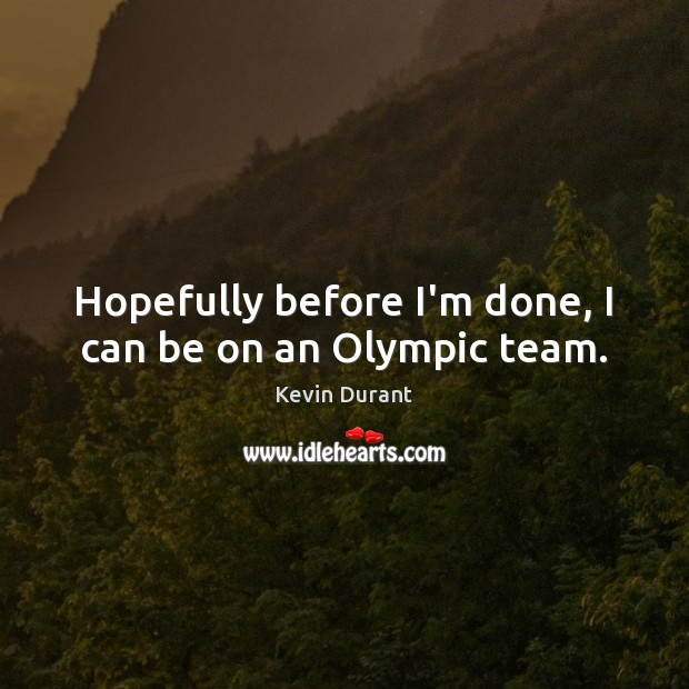 Image, Hopefully before I'm done, I can be on an Olympic team.