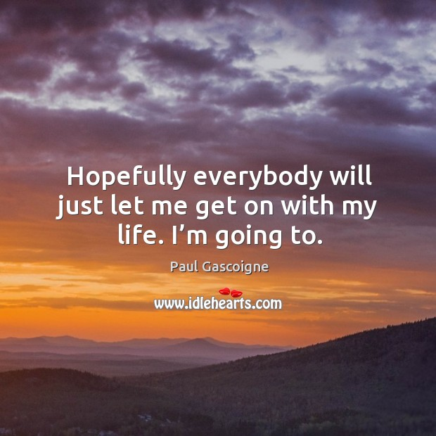 Hopefully everybody will just let me get on with my life. I'm going to. Paul Gascoigne Picture Quote