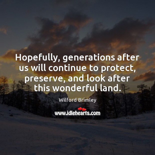Hopefully, generations after us will continue to protect, preserve, and look after Image