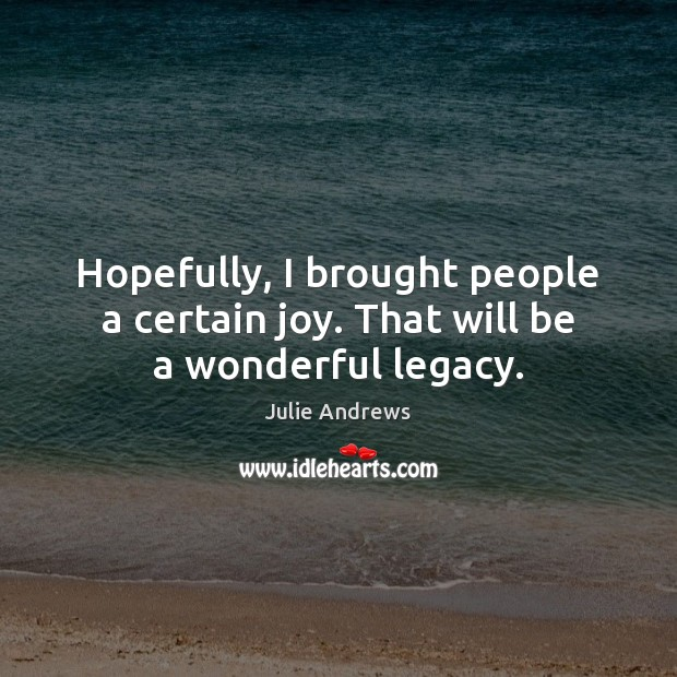 Hopefully, I brought people a certain joy. That will be a wonderful legacy. Julie Andrews Picture Quote