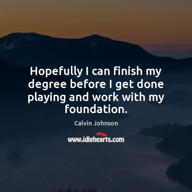 Hopefully I can finish my degree before I get done playing and work with my foundation. Image