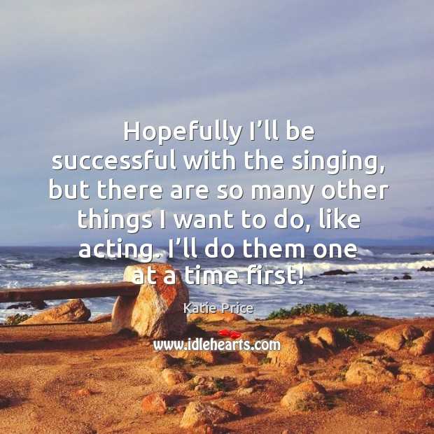 Hopefully I'll be successful with the singing, but there are so many other things I want to do, like acting. Katie Price Picture Quote