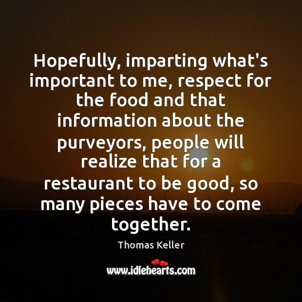 Hopefully, imparting what's important to me, respect for the food and that Thomas Keller Picture Quote