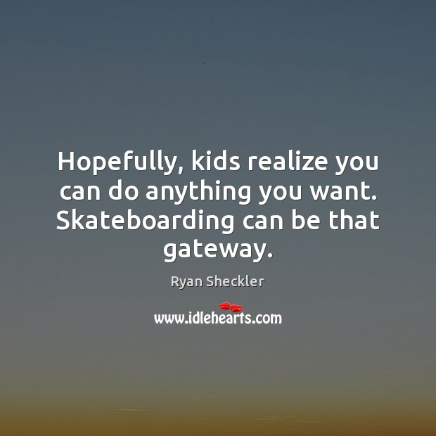 Hopefully, kids realize you can do anything you want. Skateboarding can be that gateway. Ryan Sheckler Picture Quote