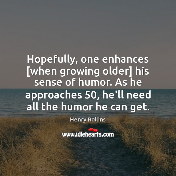 Hopefully, one enhances [when growing older] his sense of humor. As he Henry Rollins Picture Quote