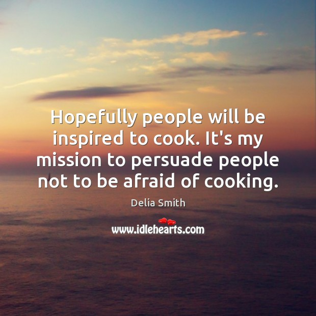 Hopefully people will be inspired to cook. It's my mission to persuade Cooking Quotes Image