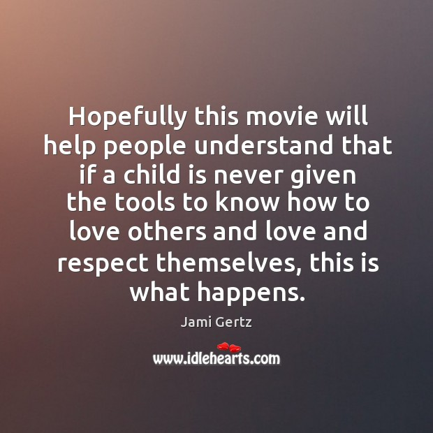 Hopefully this movie will help people understand that if a child is never given the tools Image
